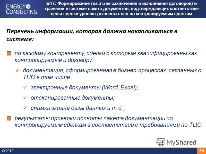 © 2012 30 БП7: Формирование (на этапе заключения и исполнения договоров) и хранение в системе пакета документов, подтверждающих соответствие цены сделки уровню рыночных цен по контролируемым сделкам Перечень информации, которая должна накапливаться в