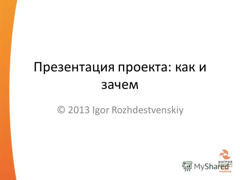 Презентация проекта: как и зачем © 2013 Igor Rozhdestvenskiy
