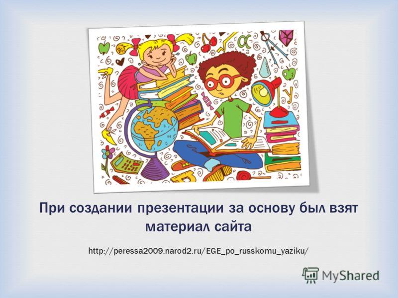 При создании презентации за основу был взят материал сайта http://peressa2009.narod2.ru/EGE_po_russkomu_yaziku/