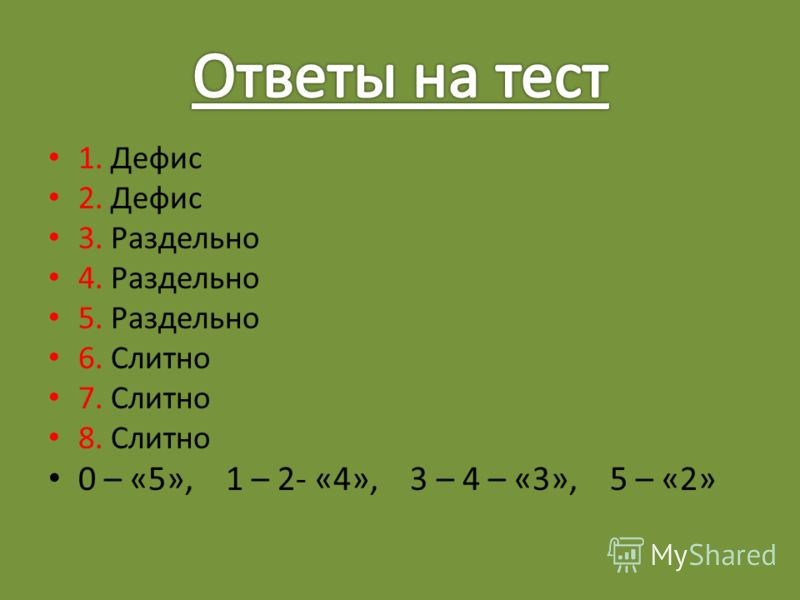 1. Дефис 2. Дефис 3. Раздельно 4. Раздельно 5. Раздельно 6. Слитно 7. Слитно 8. Слитно 0 – «5», 1 – 2- «4», 3 – 4 – «3», 5 – «2»