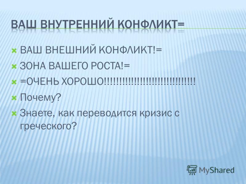 ВАШ ВНЕШНИЙ КОНФЛИКТ!= ЗОНА ВАШЕГО РОСТА!= =ОЧЕНЬ ХОРОШО!!!!!!!!!!!!!!!!!!!!!!!!!!!!!!! Почему? Знаете, как переводится кризис с греческого?