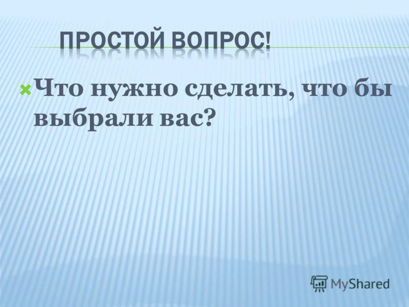 Что нужно сделать, что бы выбрали вас?