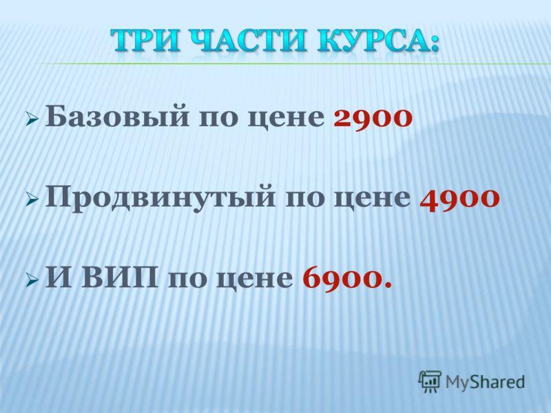 Базовый по цене 2900 Продвинутый по цене 4900 И ВИП по цене 6900.