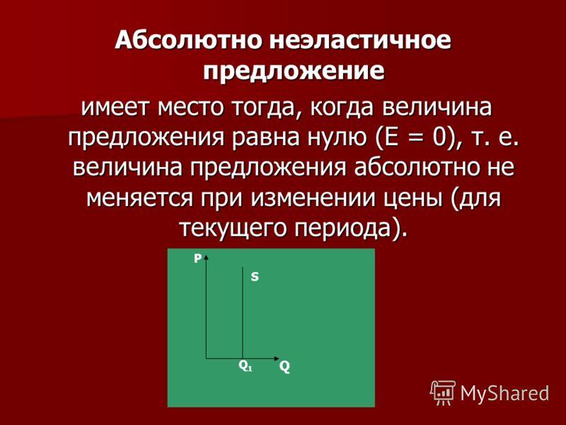 Абсолютно неэластичное предложение имеет место тогда, когда величина предложения равна нулю (Е = 0), т. е. величина предложения абсолютно не меняется при изменении цены (для текущего периода). имеет место тогда, когда величина предложения равна нулю