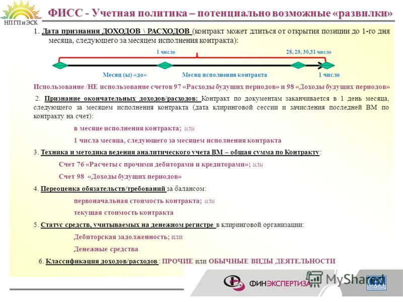ФИСС - Учетная политика – потенциально возможные «развилки» 13 1. Дата признания ДОХОДОВ \ РАСХОДОВ (контракт может длиться от открытия позиции до 1-го дня месяца, следующего за месяцем исполнения контракта): 1 число 28, 29, 30,31 число Месяц (ы) «до