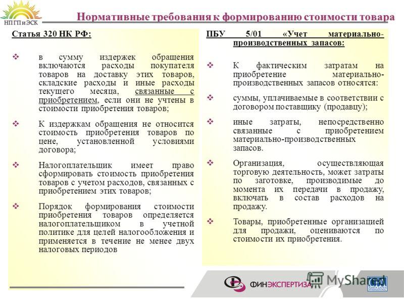 19 Нормативные требования к формированию стоимости товара Статья 320 НК РФ: в сумму издержек обращения включаются расходы покупателя товаров на доставку этих товаров, складские расходы и иные расходы текущего месяца, связанные с приобретением, если о