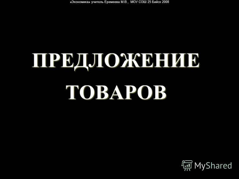 «Экономика» учитель Еремеева М.В., МОУ СОШ 25 Бийск 2008 ПРЕДЛОЖЕНИЕ ТОВАРОВ