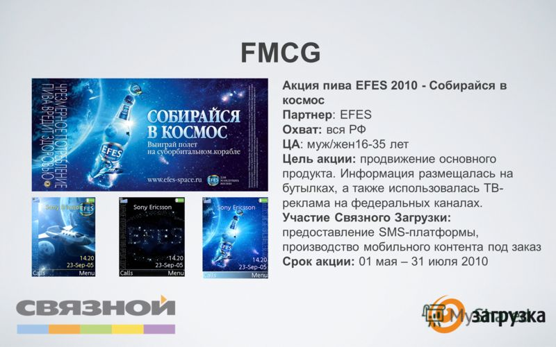 FMCG Акция пива EFES 2010 - Собирайся в космос Партнер: EFES Охват: вся РФ ЦА: муж/жен16-35 лет Цель акции: продвижение основного продукта. Информация размещалась на бутылках, а также использовалась ТВ- реклама на федеральных каналах. Участие Связног