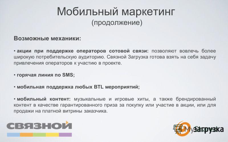 Мобильный маркетинг (продолжение) Возможные механики: акции при поддержке операторов сотовой связи: позволяют вовлечь более широкую потребительскую аудиторию. Связной Загрузка готова взять на себя задачу привлечения операторов к участию в проекте. го
