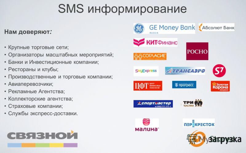 SMS информирование Нам доверяют : Крупные торговые сети; Организаторы масштабных мероприятий; Банки и Инвестиционные компании; Рестораны и клубы; Производственные и торговые компании; Авиаперевозчики; Рекламные Агентства; Коллекторские агентства; Стр