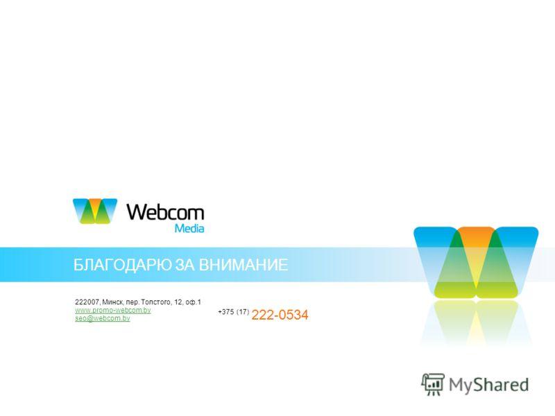 БЛАГОДАРЮ ЗА ВНИМАНИЕ 222007, Минск, пер. Толстого, 12, оф.1 www.promo-webcom.by seo@webcom.by +375 (17) 222-0534