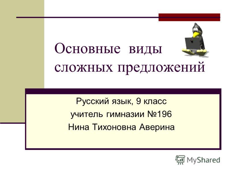Основные виды сложных предложений Русский язык, 9 класс учитель гимназии 196 Нина Тихоновна Аверина