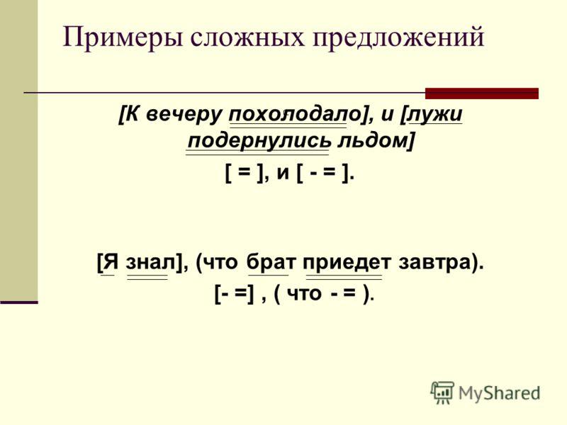 Примеры сложных предложений [К вечеру похолодало], и [лужи подернулись льдом] [ = ], и [ - = ]. [Я знал], (что брат приедет завтра). [- =], ( что - = ).
