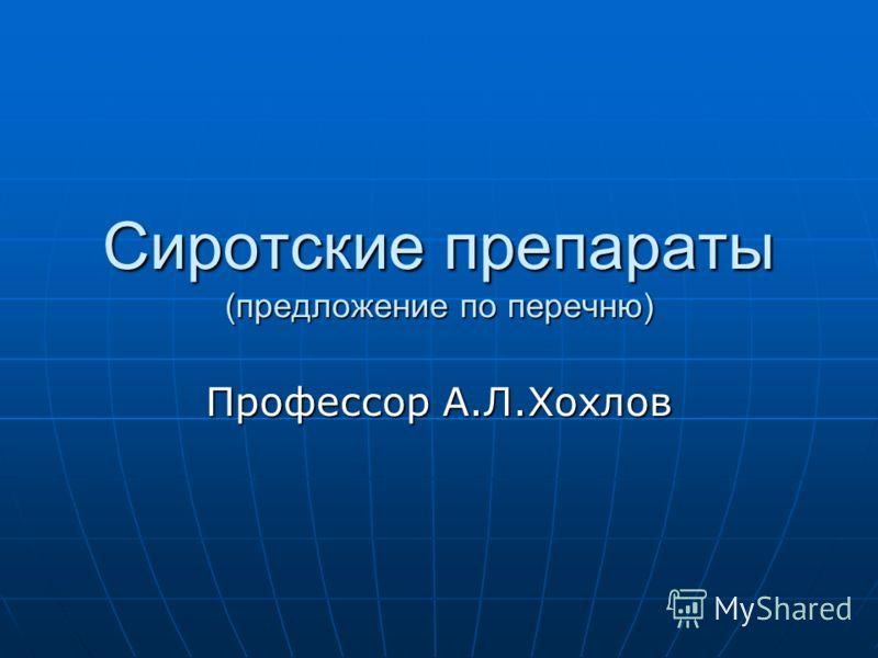 Сиротские препараты (предложение по перечню) Профессор А.Л.Хохлов