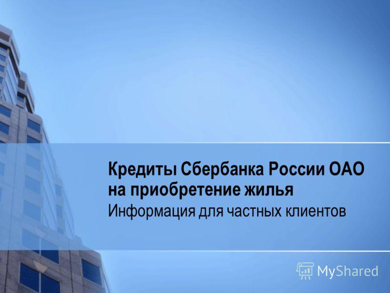 Кредиты Сбербанка России ОАО на приобретение жилья Информация для частных клиентов