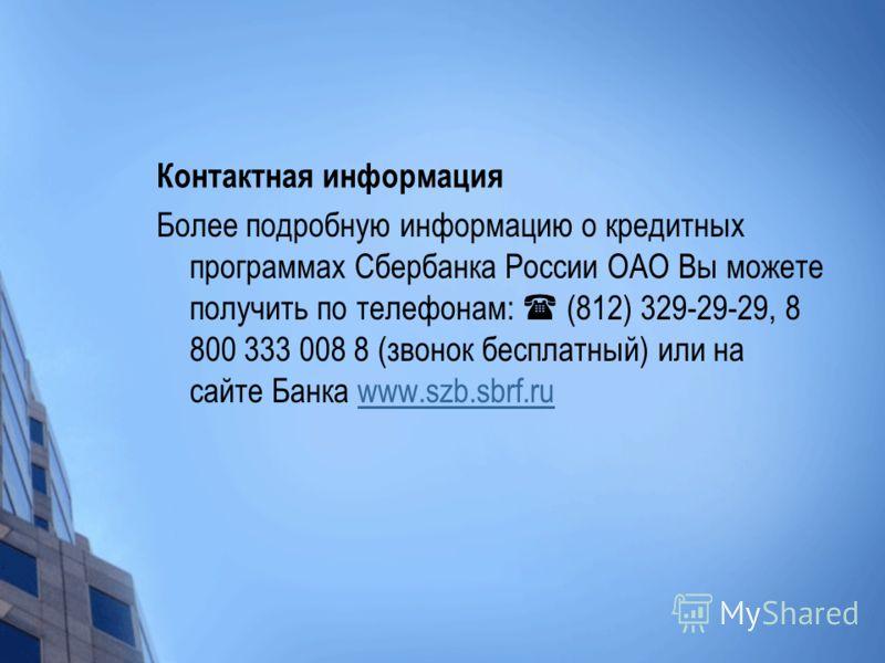 Контактная информация Более подробную информацию о кредитных программах Сбербанка России ОАО Вы можете получить по телефонам: (812) 329-29-29, 8 800 333 008 8 (звонок бесплатный) или на сайте Банка www.szb.sbrf.ruwww.szb.sbrf.ru