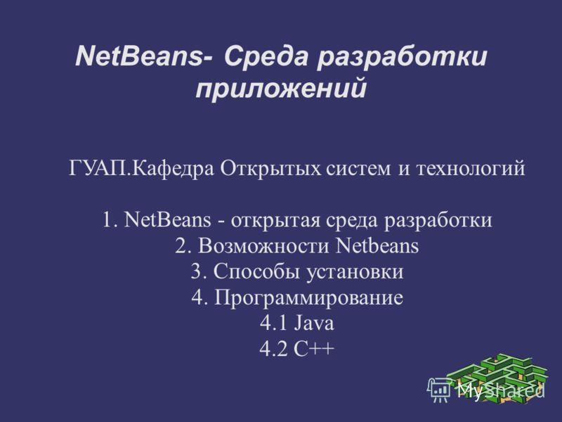NetBeans- Среда разработки приложений ГУАП.Кафедра Открытых систем и технологий 1. NetBeans - открытая среда разработки 2. Возможности Netbeans 3. Способы установки 4. Программирование 4.1 Java 4.2 C++