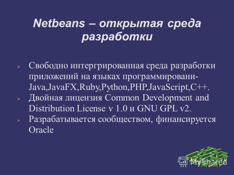 Netbeans – открытая среда разработки Свободно интергрированная среда разработки приложений на языках программировани- Java,JavaFX,Ruby,Python,PHP,JavaScript,C++. Двойная лицензия Common Development and Distribution License v 1.0 и GNU GPL v2. Разраба
