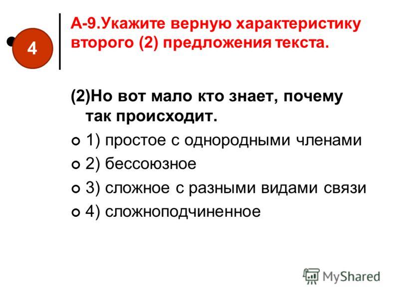 A-9.Укажите верную характеристику второго (2) предложения текста. (2)Но вот мало кто знает, почему так происходит. 1) простое с однородными членами 2) бессоюзное 3) сложное с разными видами связи 4) сложноподчиненное 4