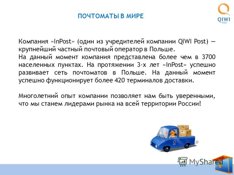 4 THATS THE WAY ПОЧТОМАТЫ В МИРЕ Компания «InPost» (один из учредителей компании QIWI Post) крупнейший частный почтовый оператор в Польше. На данный момент компания представлена более чем в 3700 населенных пунктах. На протяжении 3-х лет «InPost» успе