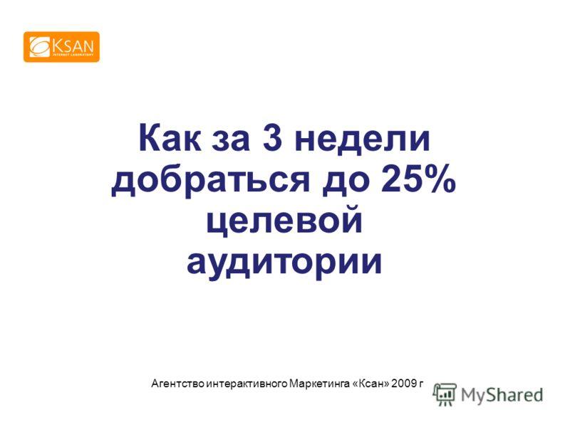 Как за 3 недели добраться до 25% целевой аудитории Агентство интерактивного Маркетинга «Ксан» 2009 г
