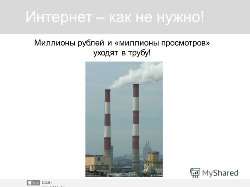 КСАН, www.ksan.ru Интернет – как не нужно! Миллионы рублей и «миллионы просмотров» уходят в трубу!