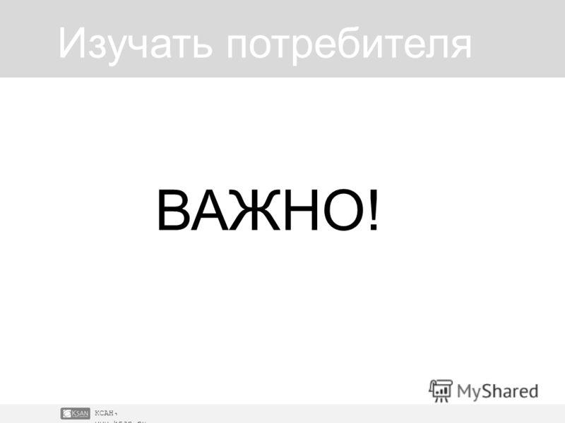 КСАН, www.ksan.ru Изучать потребителя ВАЖНО!