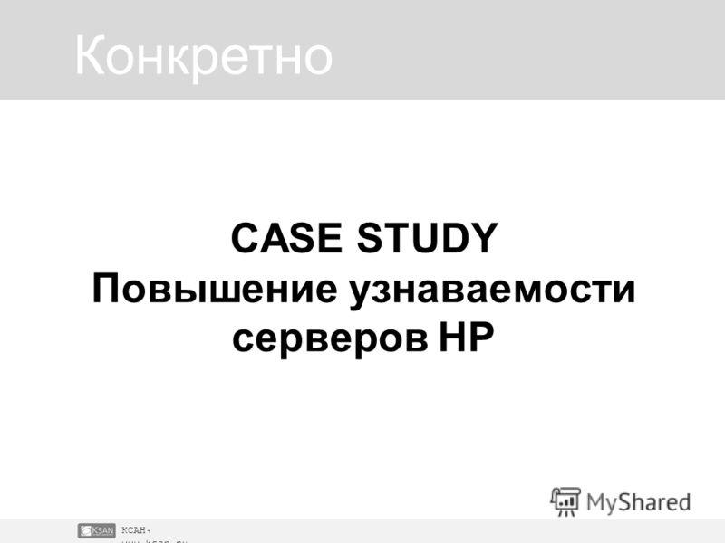 КСАН, www.ksan.ru Конкретно CASE STUDY Повышение узнаваемости серверов НР