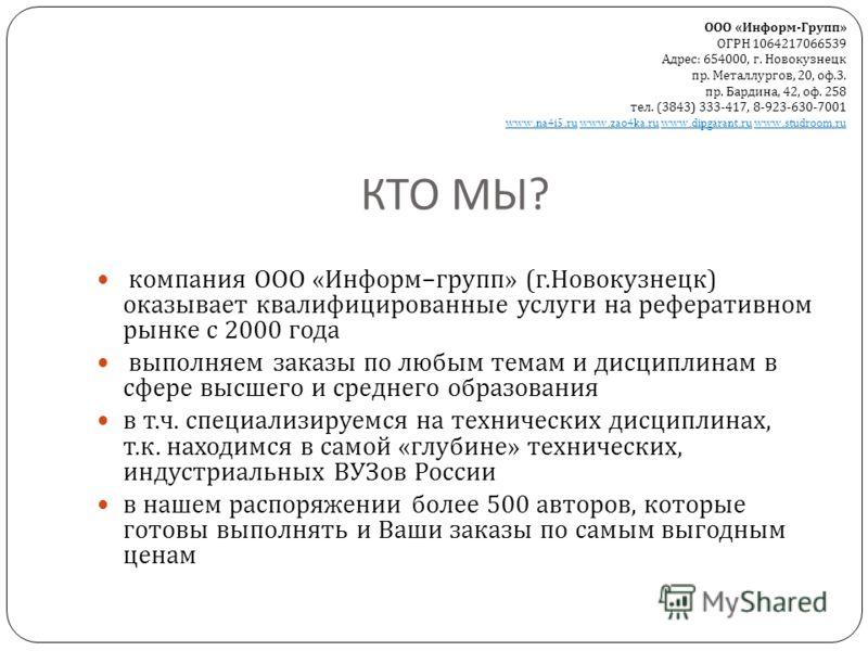 КТО МЫ ? компания ООО « Информ – групп » ( г. Новокузнецк ) оказывает квалифицированные услуги на реферативном рынке с 2000 года выполняем заказы по любым темам и дисциплинам в сфере высшего и среднего образования в т. ч. специализируемся на техничес