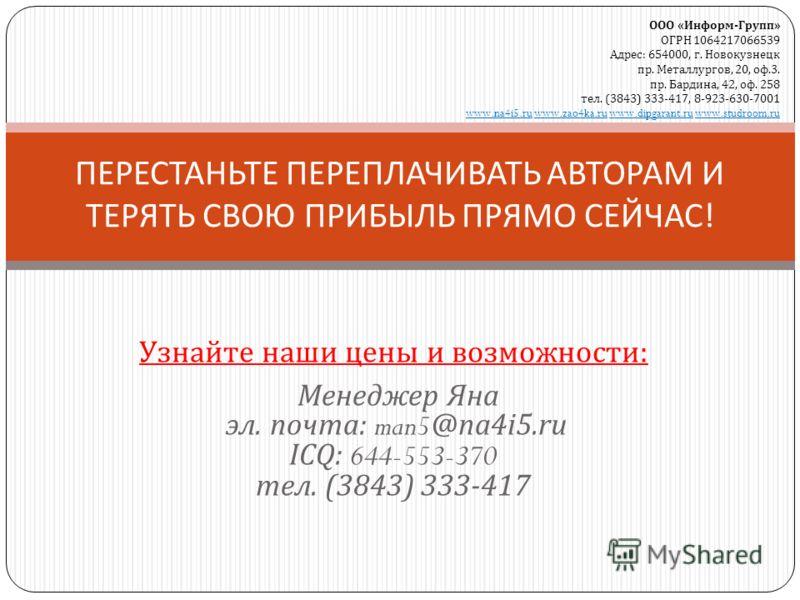 Узнайте наши цены и возможности : Менеджер Яна эл. почта : man5@na4i5.ru ICQ: 644-553-370 тел. (3843) 333-417 ПЕРЕСТАНЬТЕ ПЕРЕПЛАЧИВАТЬ АВТОРАМ И ТЕРЯТЬ СВОЮ ПРИБЫЛЬ ПРЯМО СЕЙЧАС ! ООО «Информ-Групп» ОГРН 1064217066539 Адрес: 654000, г. Новокузнецк п