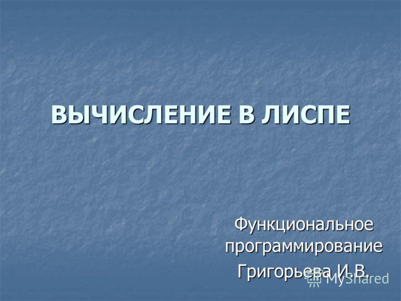 ВЫЧИСЛЕНИЕ В ЛИСПЕ Функциональное программирование Григорьева И.В.
