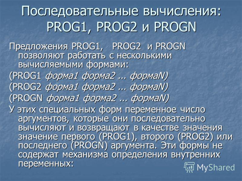 Последовательные вычисления: PROG1, PROG2 и PROGN Предложения PROG1, PROG2 и PROGN позволяют работать с несколькими вычисляемыми формами: (PROG1 форма1 форма2... формаN) (PROG2 форма1 форма2... формаN) (PROGN форма1 форма2... формаN) У этих специальн