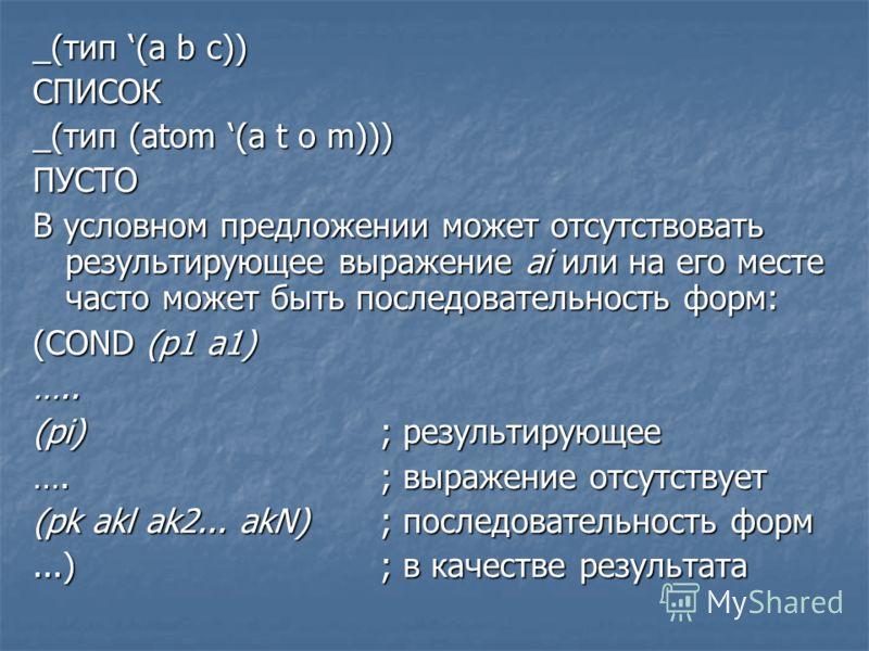 _(тип (a b c)) СПИСОК _(тип (atom (a t o m))) ПУСТО В условном предложении может отсутствовать результирующее выражение ai или на его месте часто может быть последовательность форм: (COND (p1 a1) ….. (pi); результирующее ….; выражение отсутствует (pk