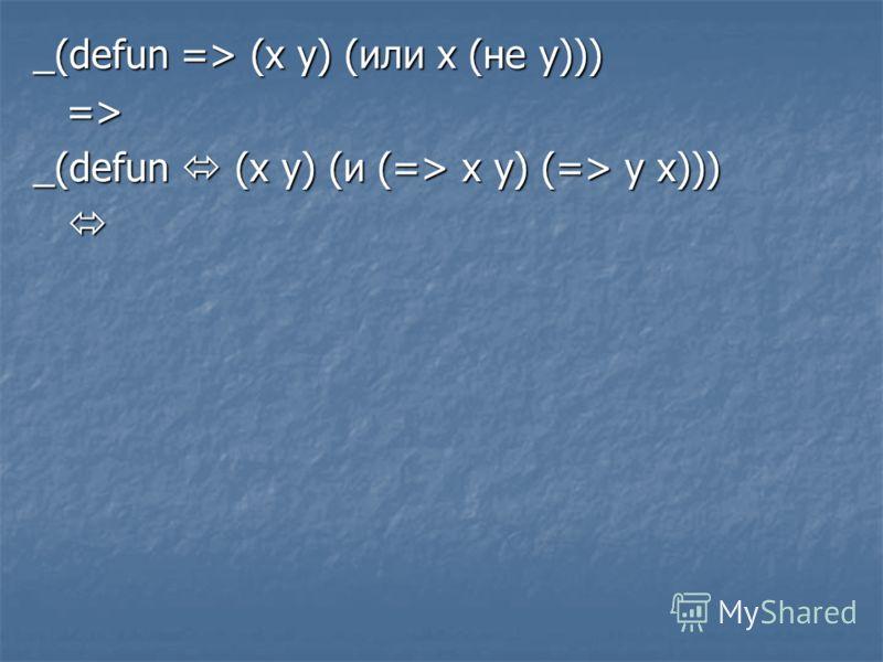 _(defun => (x y) (или x (не y))) => _(defun (x y) (и (=> x y) (=> y x)))