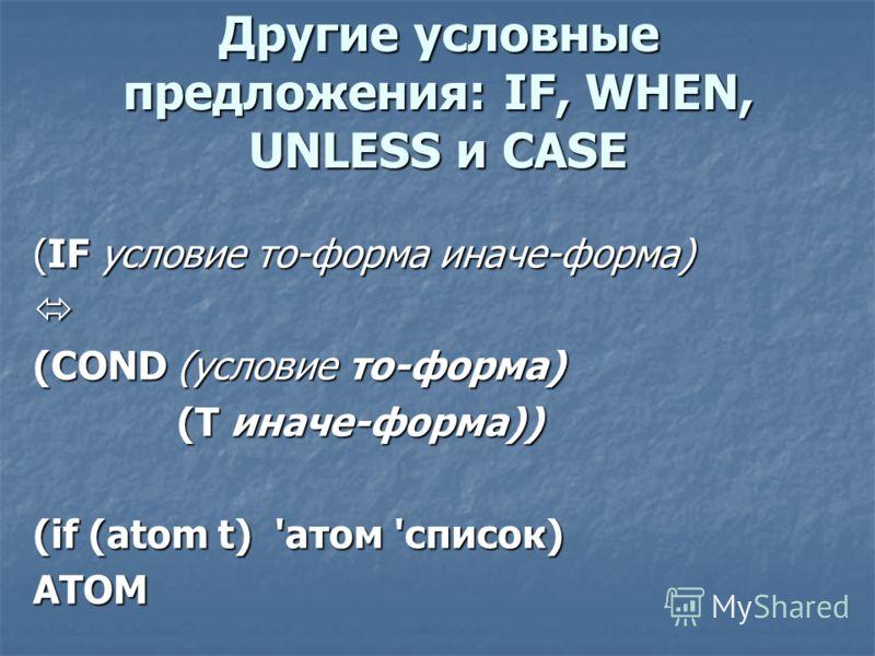 Другие условные предложения: IF, WHEN, UNLESS и CASE (IF условие то-форма иначе-форма) (COND (условие то-форма) (Т иначе-форма)) (Т иначе-форма)) (if (atom t) 'атом 'список) АТОМ
