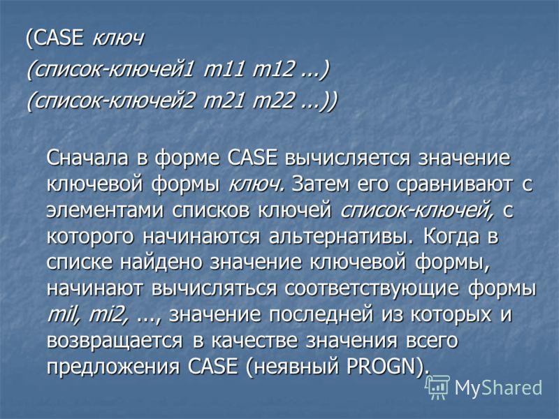 (CASE ключ (список-ключей1 m11 m12...) (список-ключей2 m21 m22...)) Сначала в форме CASE вычисляется значение ключевой формы ключ. Затем его сравнивают с элементами списков ключей список-ключей, с которого начинаются альтернативы. Когда в списке найд