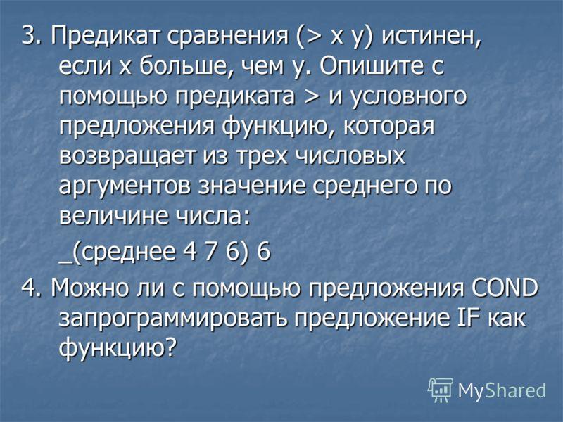 3. Предикат сравнения (> х у) истинен, если х больше, чем у. Опишите с помощью предиката > и условного предложения функцию, которая возвращает из трех числовых аргументов значение среднего по величине числа: _(среднее 4 7 6) 6 4. Можно ли с помощью п