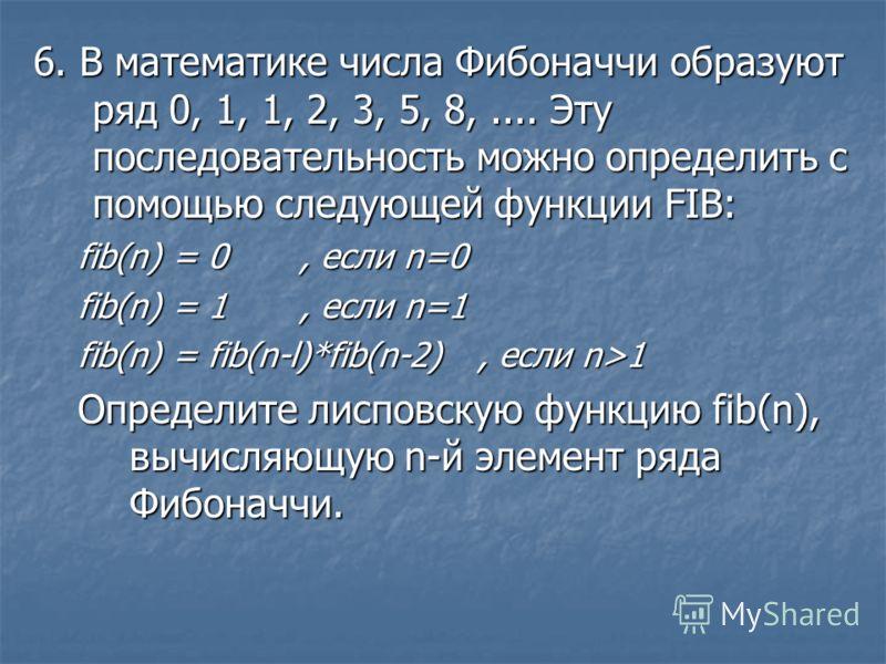 6. В математике числа Фибоначчи образуют ряд 0, 1, 1, 2, 3, 5, 8,.... Эту последовательность можно определить с помощью следующей функции FIB: fib(n) = 0, если n=0 fib(n) = 1, если n=1 fib(n) = fib(n-l)*fib(n-2), если n>1 Определите лисповскую функци