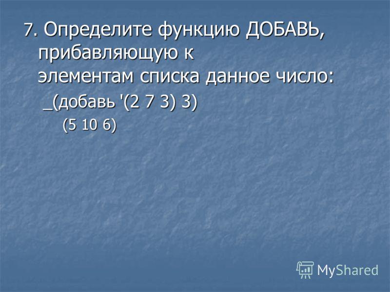 7. Определите функцию ДОБАВЬ, прибавляющую к элементам списка данное число: _(добавь '(2 7 3) 3) (5 10 6)