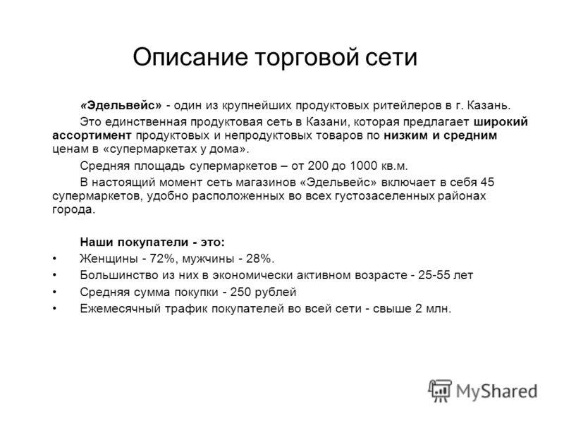 Описание торговой сети «Эдельвейс» - один из крупнейших продуктовых ритейлеров в г. Казань. Это единственная продуктовая сеть в Казани, которая предлагает широкий ассортимент продуктовых и непродуктовых товаров по низким и средним ценам в «супермарке