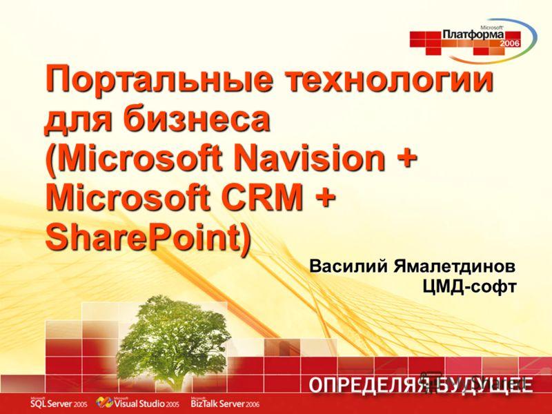 Портальные технологии для бизнеса (Microsoft Navision + Microsoft CRM + SharePoint) Василий Ямалетдинов ЦМД-софт