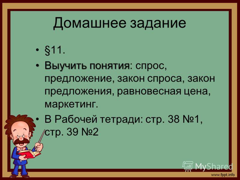 Домашнее задание §11. Выучить понятияВыучить понятия: спрос, предложение, закон спроса, закон предложения, равновесная цена, маркетинг. В Рабочей тетради: стр. 38 1, стр. 39 2