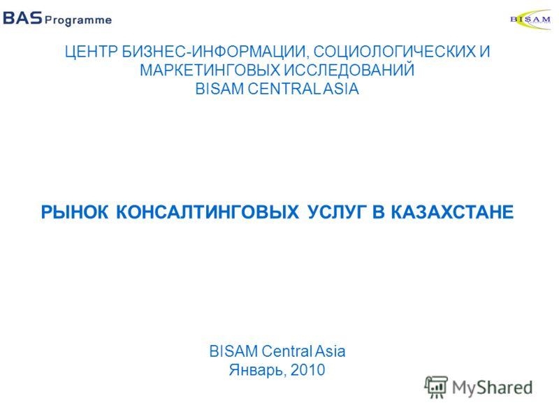 ЦЕНТР БИЗНЕС-ИНФОРМАЦИИ, СОЦИОЛОГИЧЕСКИХ И МАРКЕТИНГОВЫХ ИССЛЕДОВАНИЙ BISAM CENTRAL ASIA РЫНОК КОНСАЛТИНГОВЫХ УСЛУГ В КАЗАХСТАНЕ BISAM Central Asia Январь, 2010