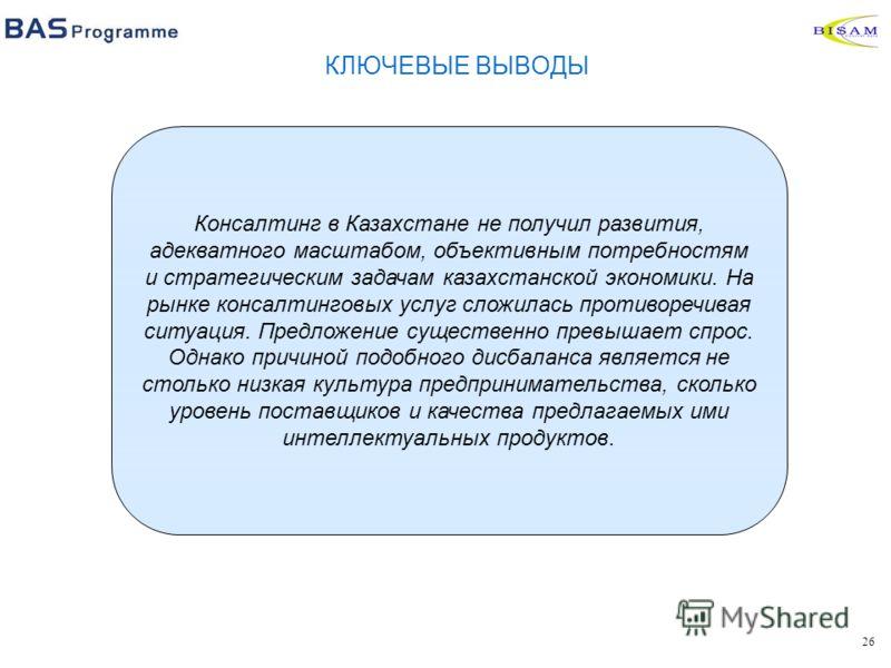 26 КЛЮЧЕВЫЕ ВЫВОДЫ Консалтинг в Казахстане не получил развития, адекватного масштабом, объективным потребностям и стратегическим задачам казахстанской экономики. На рынке консалтинговых услуг сложилась противоречивая ситуация. Предложение существенно