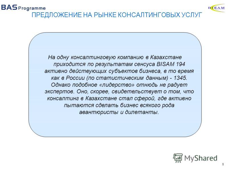 8 На одну консалтинговую компанию в Казахстане приходится по результатам сенсуса BISAM 194 активно действующих субъектов бизнеса, в то время как в России (по статистическим данным) - 1345. Однако подобное «лидерство» отнюдь не радует экспертов. Оно,