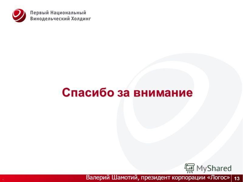 13. Валерий Шамотий, президент корпорации «Логос» Спасибо за внимание
