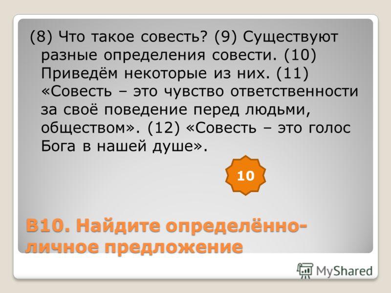 В10. Найдите определённо- личное предложение (8) Что такое совесть? (9) Существуют разные определения совести. (10) Приведём некоторые из них. (11) «Совесть – это чувство ответственности за своё поведение перед людьми, обществом». (12) «Совесть – это