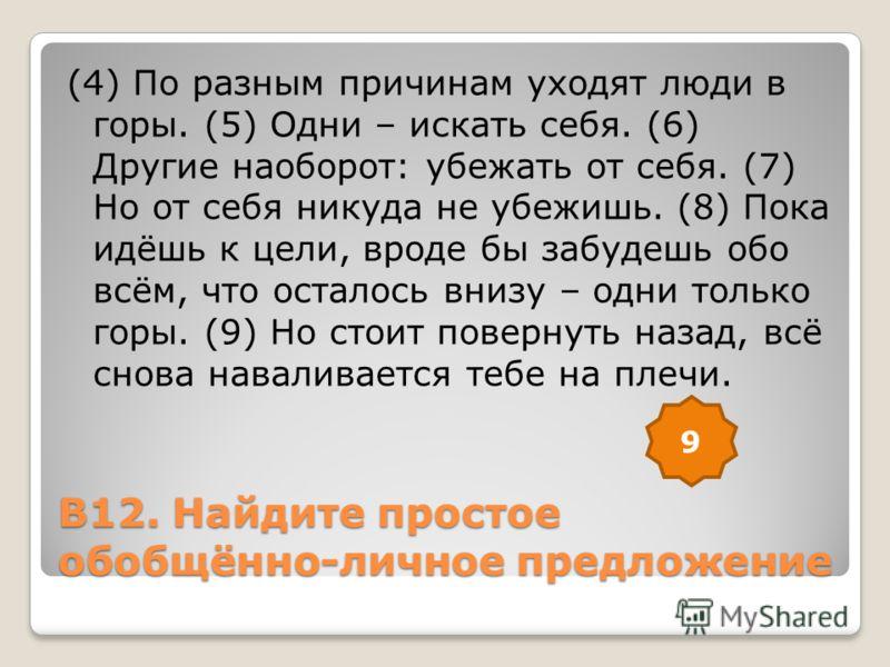 В12. Найдите простое обобщённо-личное предложение (4) По разным причинам уходят люди в горы. (5) Одни – искать себя. (6) Другие наоборот: убежать от себя. (7) Но от себя никуда не убежишь. (8) Пока идёшь к цели, вроде бы забудешь обо всём, что остало