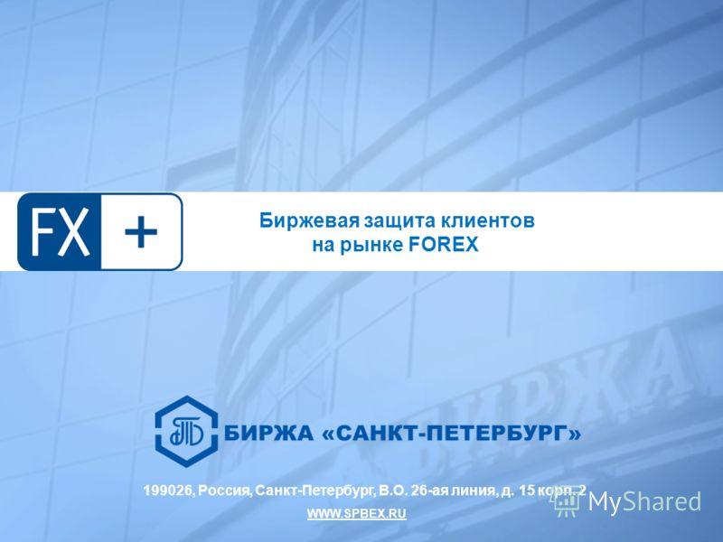 199026, Россия, Санкт-Петербург, В.О. 26-ая линия, д. 15 корп. 2 WWW.SPBEX.RU Биржевая защита клиентов на рынке FOREX