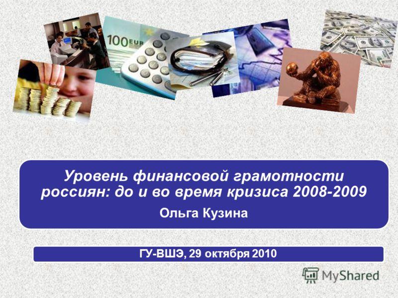 Уровень финансовой грамотности россиян: до и во время кризиса 2008-2009 Ольга Кузина ГУ-ВШЭ, 29 октября 2010